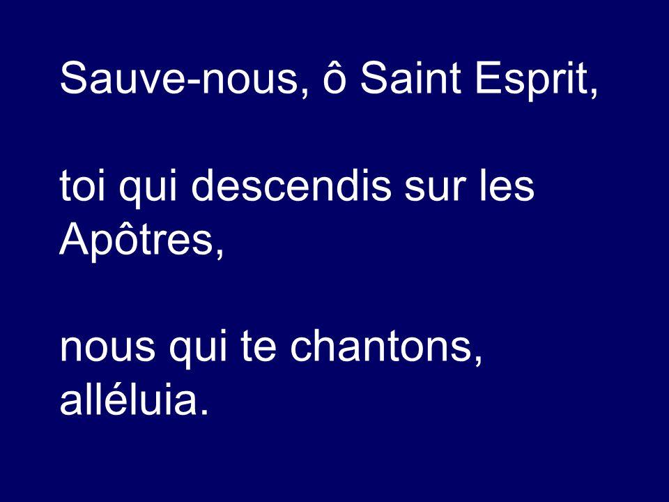 Sauve-nous, ô Saint Esprit, toi qui descendis sur les Apôtres, nous qui te chantons, alléluia.