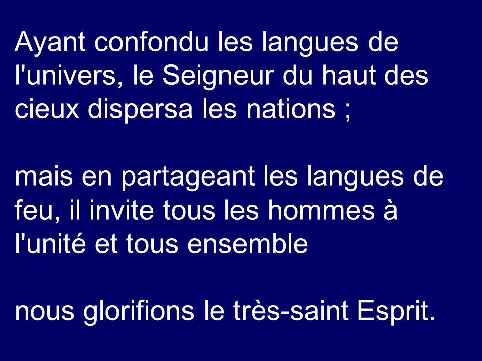 Ayant confondu les langues de l'univers, le Seigneur du haut des cieux dispersa les nations ; mais en partageant les langues de feu, il invite tous le