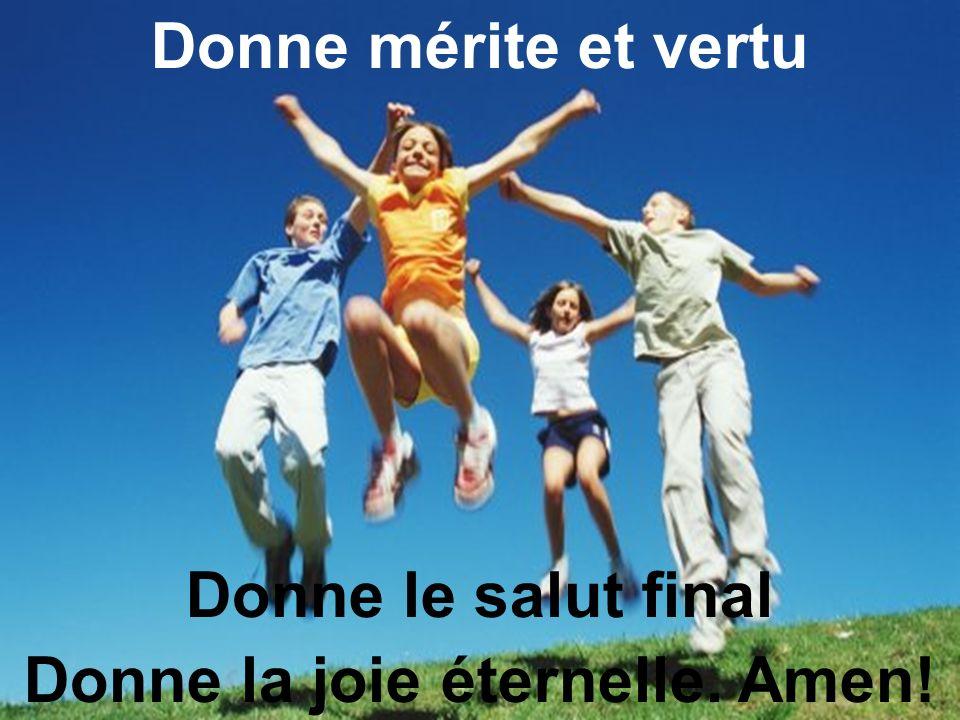 Donne mérite et vertu Donne le salut final Donne la joie éternelle. Amen!