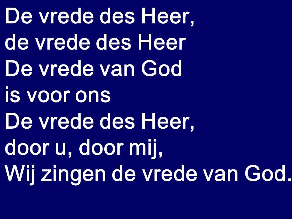 De vrede des Heer, de vrede des Heer De vrede van God is voor ons De vrede des Heer, door u, door mij, Wij zingen de vrede van God.