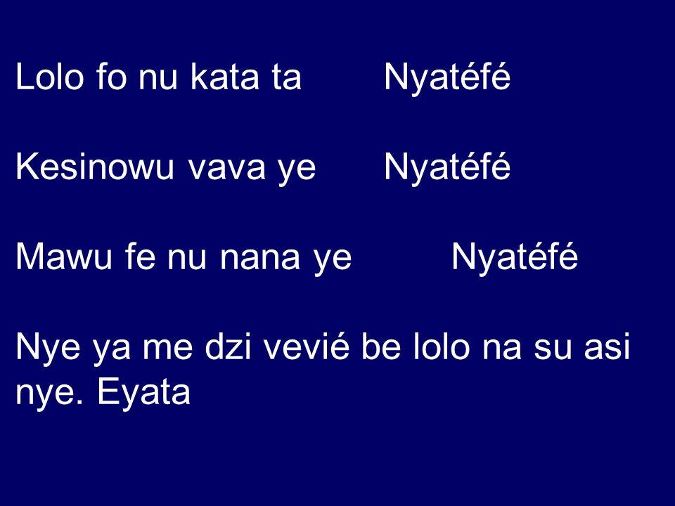 Lolo fo nu kata ta Nyatéfé Kesinowu vava ye Nyatéfé Mawu fe nu nana ye Nyatéfé Nye ya me dzi vevié be lolo na su asi nye. Eyata