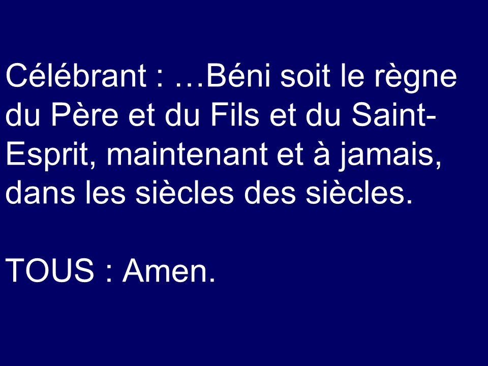 Célébrant : …Béni soit le règne du Père et du Fils et du Saint- Esprit, maintenant et à jamais, dans les siècles des siècles. TOUS : Amen.