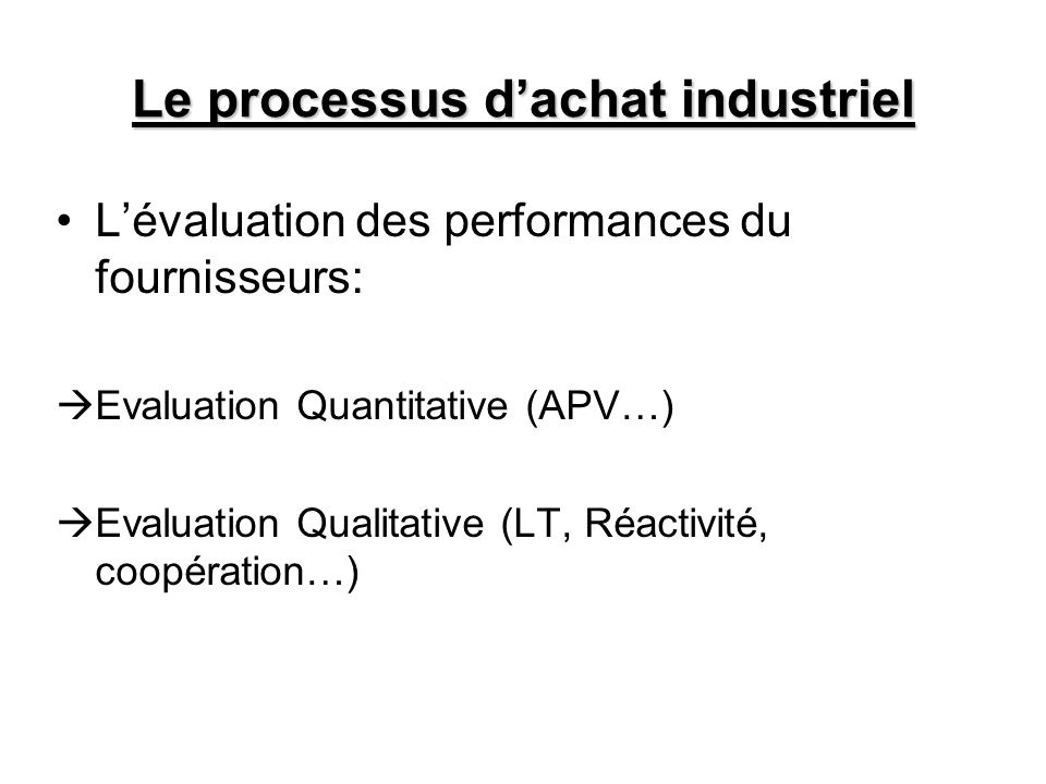Le processus dachat industriel Lévaluation des performances du fournisseurs: Evaluation Quantitative (APV…) Evaluation Qualitative (LT, Réactivité, co