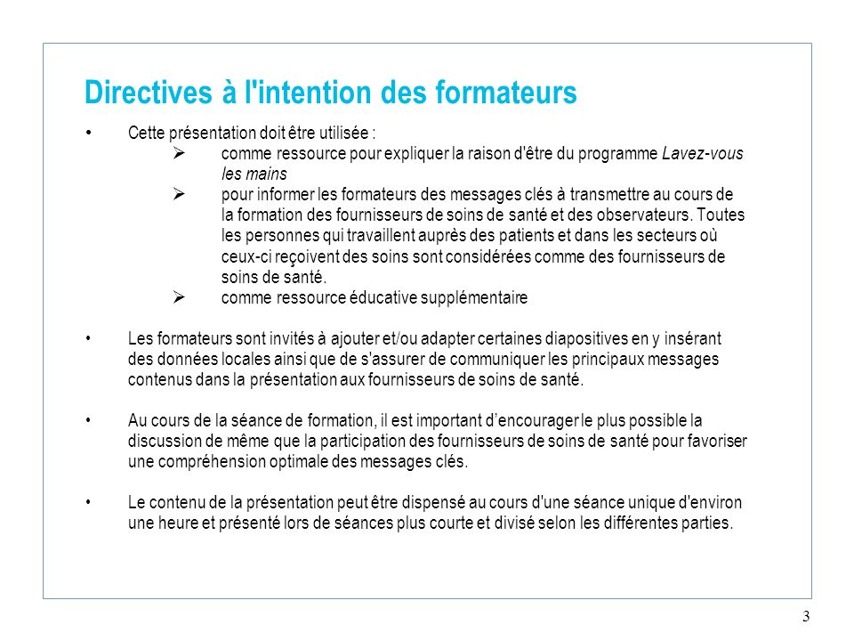 3 Directives à l'intention des formateurs Cette présentation doit être utilisée : comme ressource pour expliquer la raison d'être du programme Lavez-v