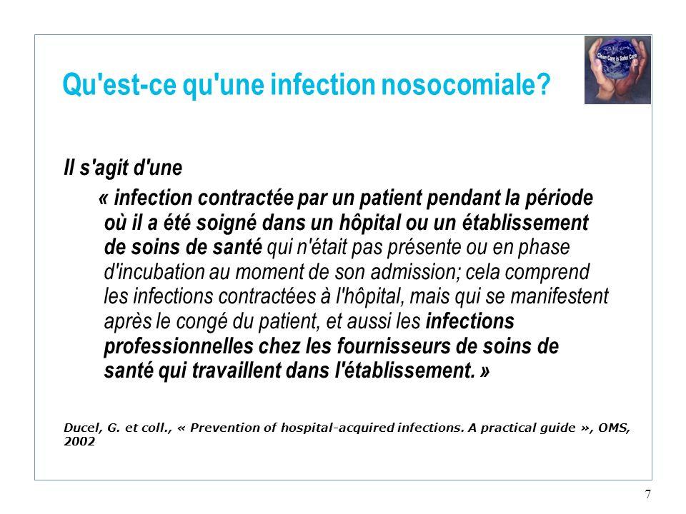 7 Qu'est-ce qu'une infection nosocomiale? Il s'agit d'une « infection contractée par un patient pendant la période où il a été soigné dans un hôpital