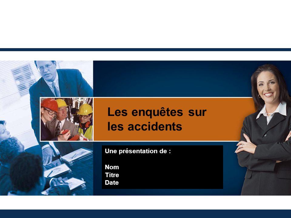 Les enquêtes sur les accidents Une présentation de : Nom Titre Date