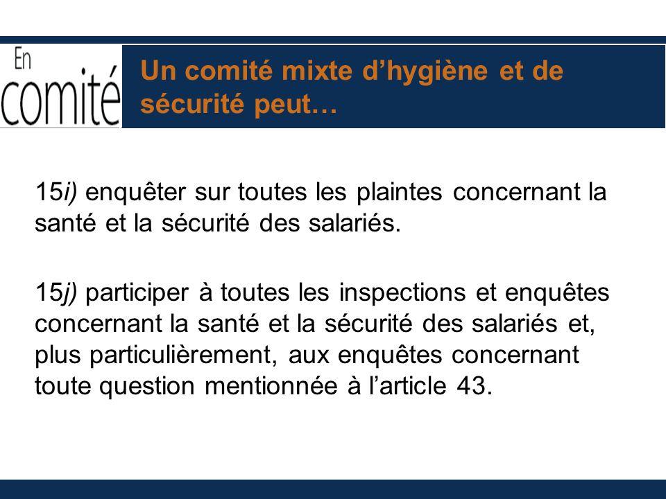 Un comité mixte dhygiène et de sécurité peut… 15i) enquêter sur toutes les plaintes concernant la santé et la sécurité des salariés. 15j) participer à