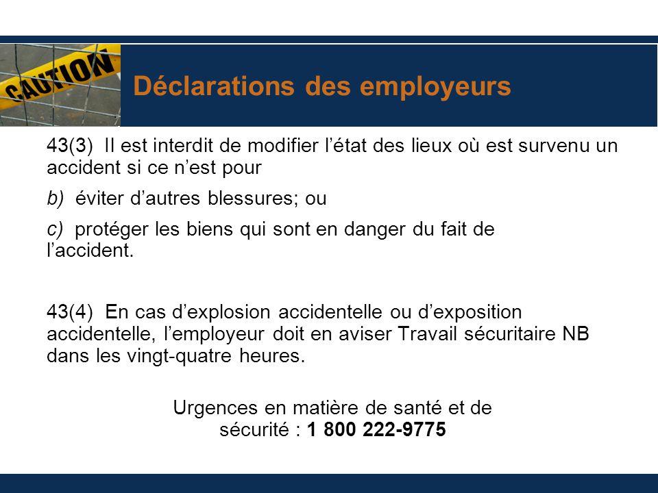 Déclarations des employeurs 43(3) Il est interdit de modifier létat des lieux où est survenu un accident si ce nest pour b) éviter dautres blessures;
