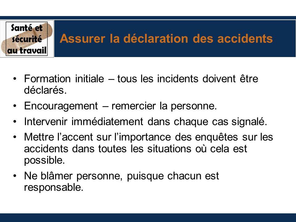 Assurer la déclaration des accidents Formation initiale – tous les incidents doivent être déclarés. Encouragement – remercier la personne. Intervenir
