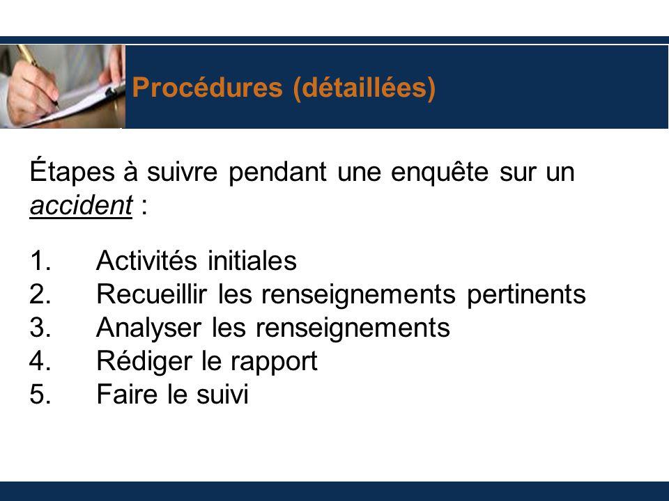 Procédures (détaillées) Étapes à suivre pendant une enquête sur un accident : 1.Activités initiales 2.Recueillir les renseignements pertinents 3.Analy