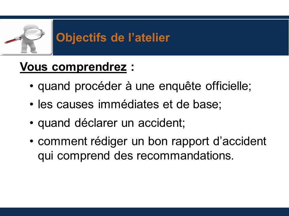 Objectifs de latelier quand procéder à une enquête officielle; les causes immédiates et de base; quand déclarer un accident; comment rédiger un bon ra
