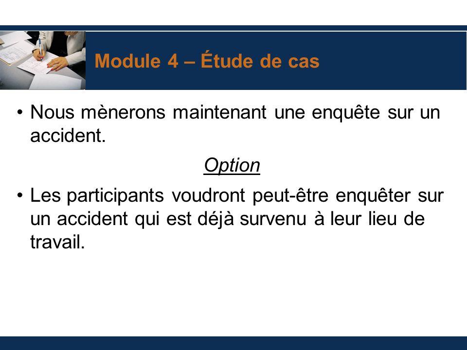 Module 4 – Étude de cas Nous mènerons maintenant une enquête sur un accident. Option Les participants voudront peut-être enquêter sur un accident qui