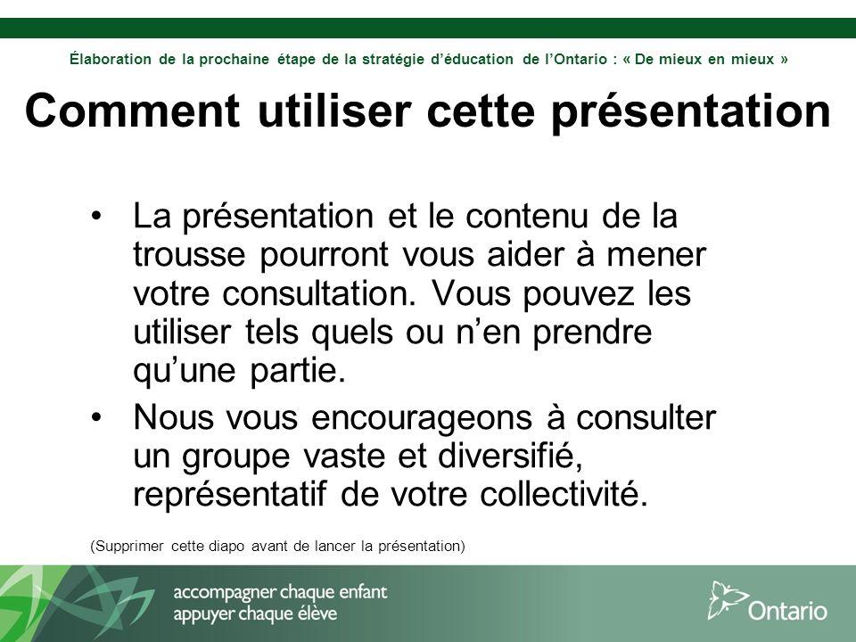 Élaboration de la prochaine étape de la stratégie déducation de lOntario : « De mieux en mieux » Comment utiliser cette présentation La présentation et le contenu de la trousse pourront vous aider à mener votre consultation.