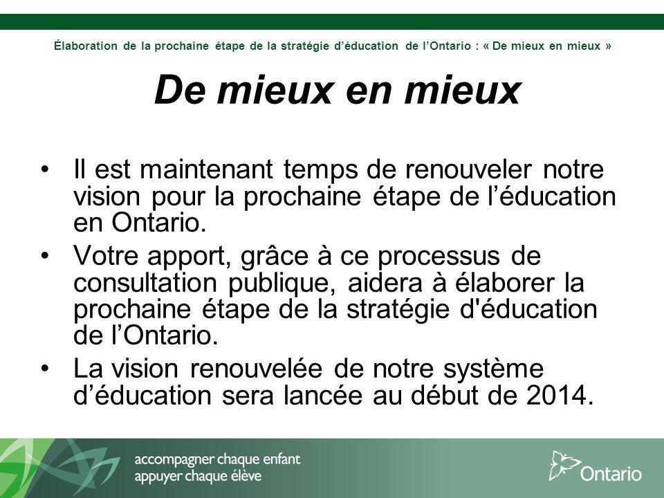Élaboration de la prochaine étape de la stratégie déducation de lOntario : « De mieux en mieux » De mieux en mieux Il est maintenant temps de renouveler notre vision pour la prochaine étape de léducation en Ontario.