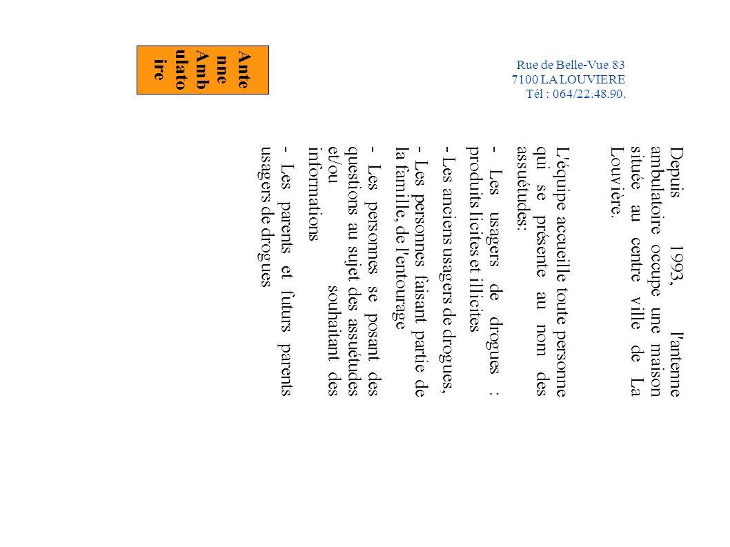 Depuis 1993, l antenne ambulatoire occupe une maison située au centre ville de La Louvière.L équipe accueille toute personne qui se présente au nom des assuétudes:- Les usagers de drogues : produits licites et illicites - Les anciens usagers de drogues, - Les personnes faisant partie de la famille, de l entourage - Les personnes se posant des questions au sujet des assuétudes et/ou souhaitant des informations- Les parents et futurs parents usagers de drogues Ante nne Amb ulato ire Rue de Belle-Vue 83 7100 LA LOUVIERE Tél : 064/22.48.90.