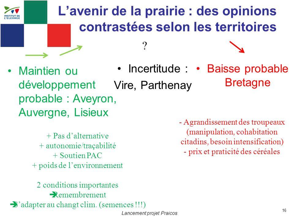 16 Lancement projet Praicos Lavenir de la prairie : des opinions contrastées selon les territoires Incertitude : Vire, Parthenay ? Maintien ou dévelop