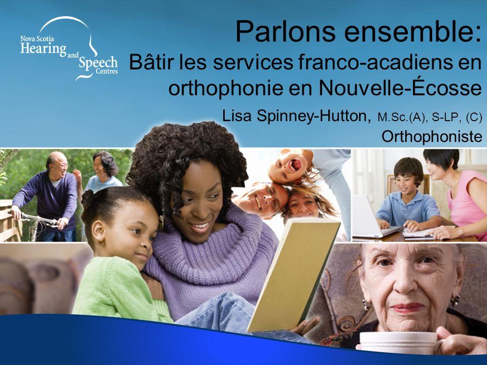 Parlons ensemble: Bâtir les services franco-acadiens en orthophonie en Nouvelle-Écosse Lisa Spinney-Hutton, M.Sc.(A), S-LP, (C) Orthophoniste