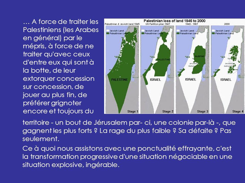 … A force de traiter les Palestiniens (les Arabes en général) par le mépris, à force de ne traiter qu avec ceux d entre eux qui sont à la botte, de leur extorquer concession sur concession, de jouer au plus fin, de préférer grignoter encore et toujours du territoire - un bout de Jérusalem par- ci, une colonie par-là -, que gagnent les plus forts .