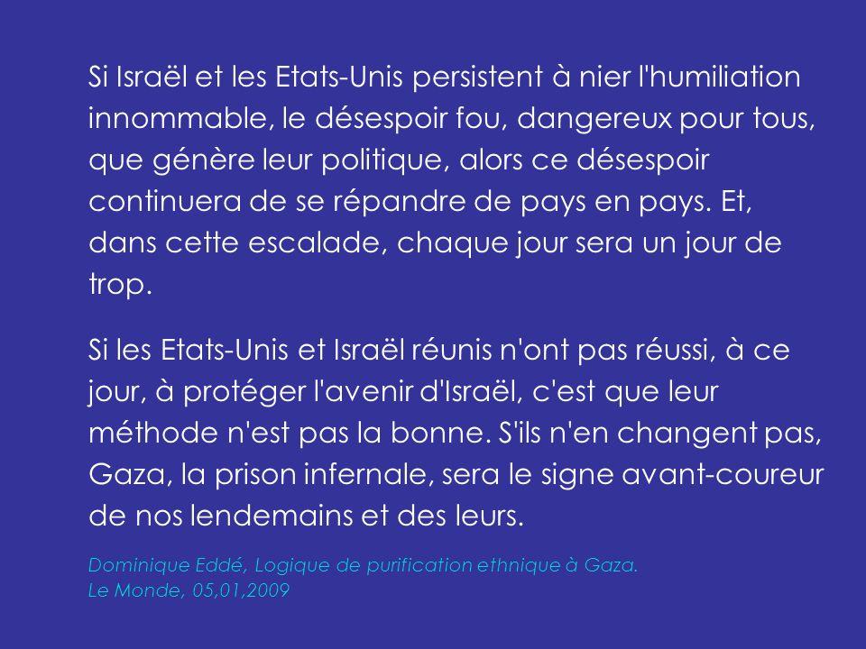 Si Israël et les Etats-Unis persistent à nier l humiliation innommable, le désespoir fou, dangereux pour tous, que génère leur politique, alors ce désespoir continuera de se répandre de pays en pays.