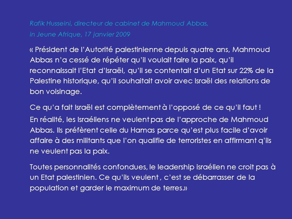 Rafik Husseini, directeur de cabinet de Mahmoud Abbas, in Jeune Afrique, 17 janvier 2009 « Président de lAutorité palestinienne depuis quatre ans, Mahmoud Abbas na cessé de répéter quil voulait faire la paix, quil reconnaissait lEtat dIsraël, quil se contentait dun Etat sur 22% de la Palestine historique, quil souhaitait avoir avec Israël des relations de bon voisinage.