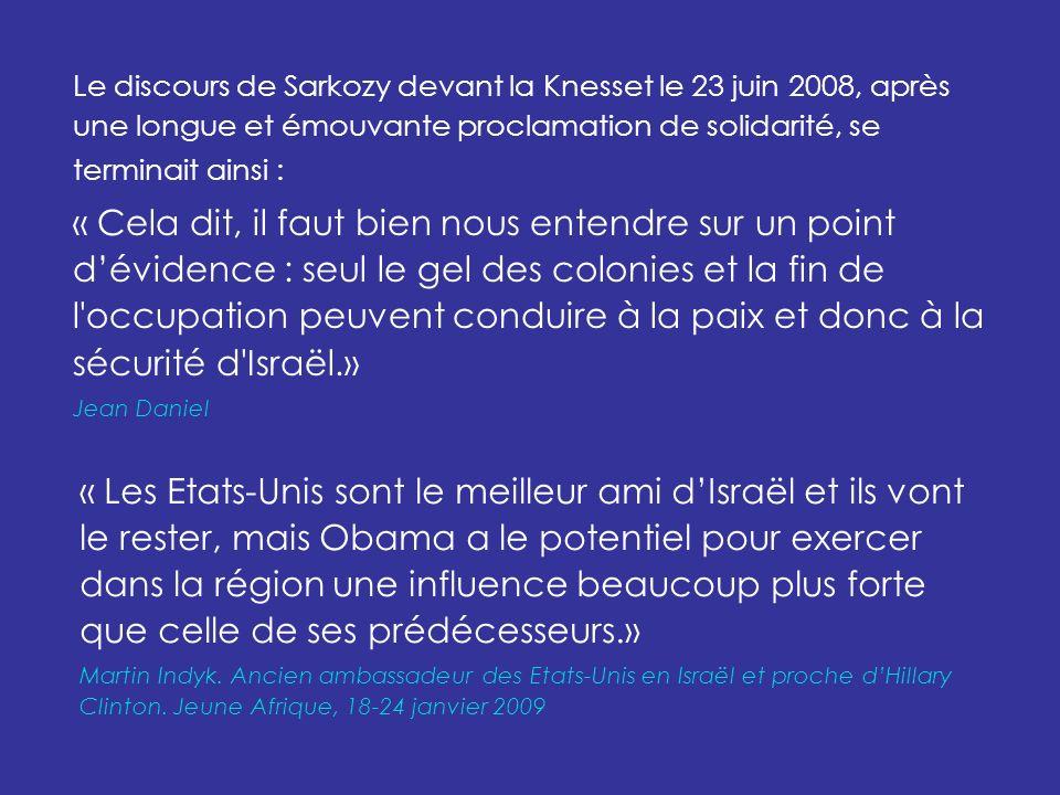 Le discours de Sarkozy devant la Knesset le 23 juin 2008, après une longue et émouvante proclamation de solidarité, se terminait ainsi : « Cela dit, il faut bien nous entendre sur un point dévidence : seul le gel des colonies et la fin de l occupation peuvent conduire à la paix et donc à la sécurité d Israël.» Jean Daniel « Les Etats-Unis sont le meilleur ami dIsraël et ils vont le rester, mais Obama a le potentiel pour exercer dans la région une influence beaucoup plus forte que celle de ses prédécesseurs.» Martin Indyk.