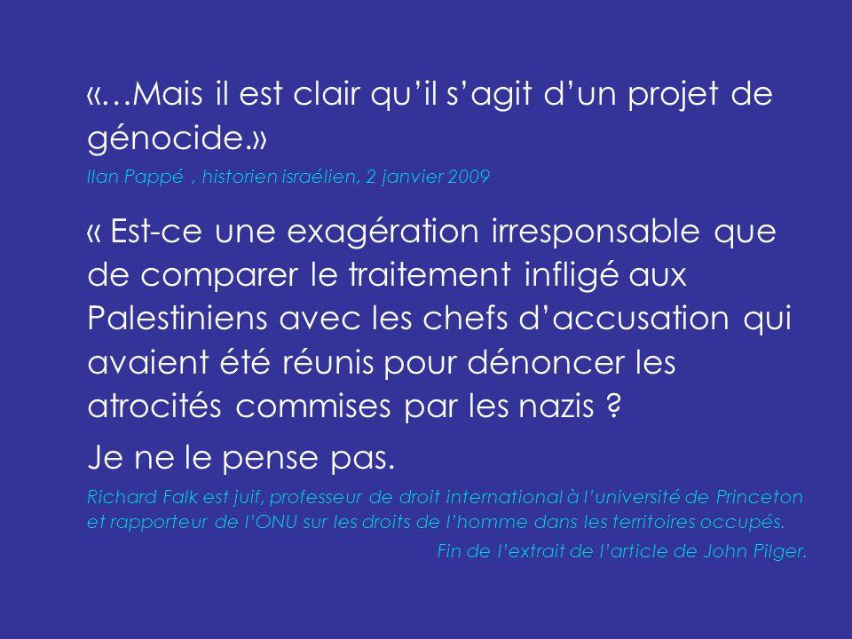 «…Mais il est clair quil sagit dun projet de génocide.» Ilan Pappé, historien israélien, 2 janvier 2009 « Est-ce une exagération irresponsable que de comparer le traitement infligé aux Palestiniens avec les chefs daccusation qui avaient été réunis pour dénoncer les atrocités commises par les nazis .