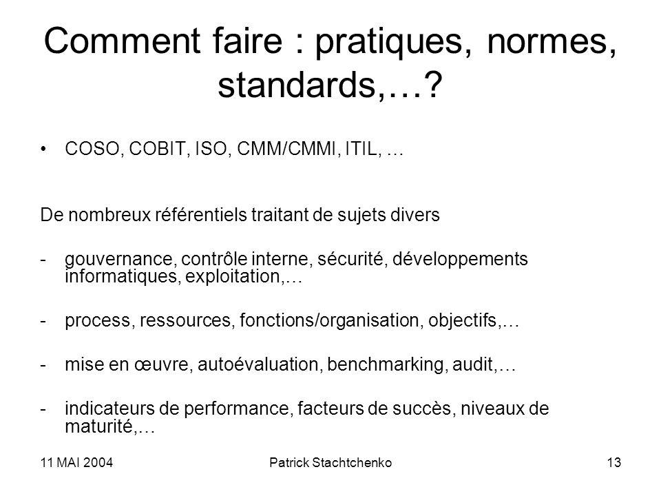 11 MAI 2004Patrick Stachtchenko13 Comment faire : pratiques, normes, standards,…? COSO, COBIT, ISO, CMM/CMMI, ITIL, … De nombreux référentiels traitan