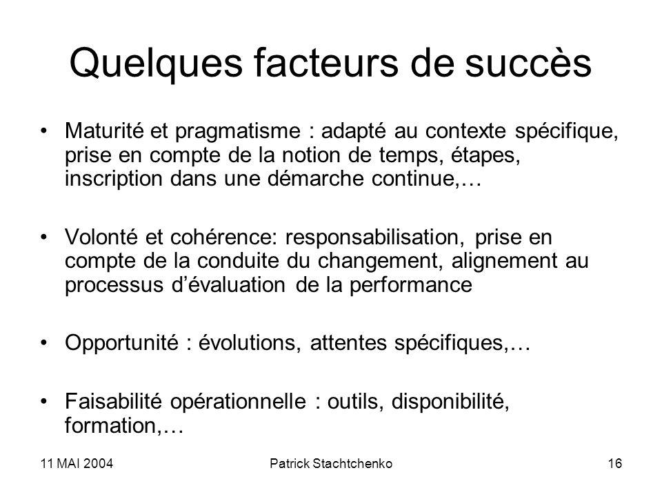 11 MAI 2004Patrick Stachtchenko16 Quelques facteurs de succès Maturité et pragmatisme : adapté au contexte spécifique, prise en compte de la notion de