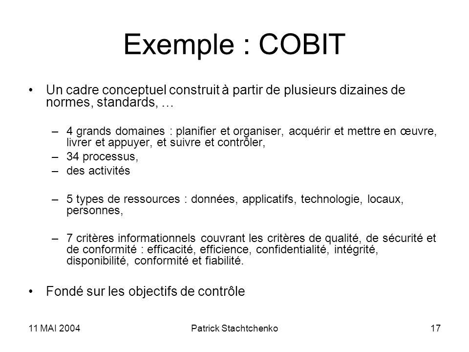 11 MAI 2004Patrick Stachtchenko17 Exemple : COBIT Un cadre conceptuel construit à partir de plusieurs dizaines de normes, standards, … –4 grands domai