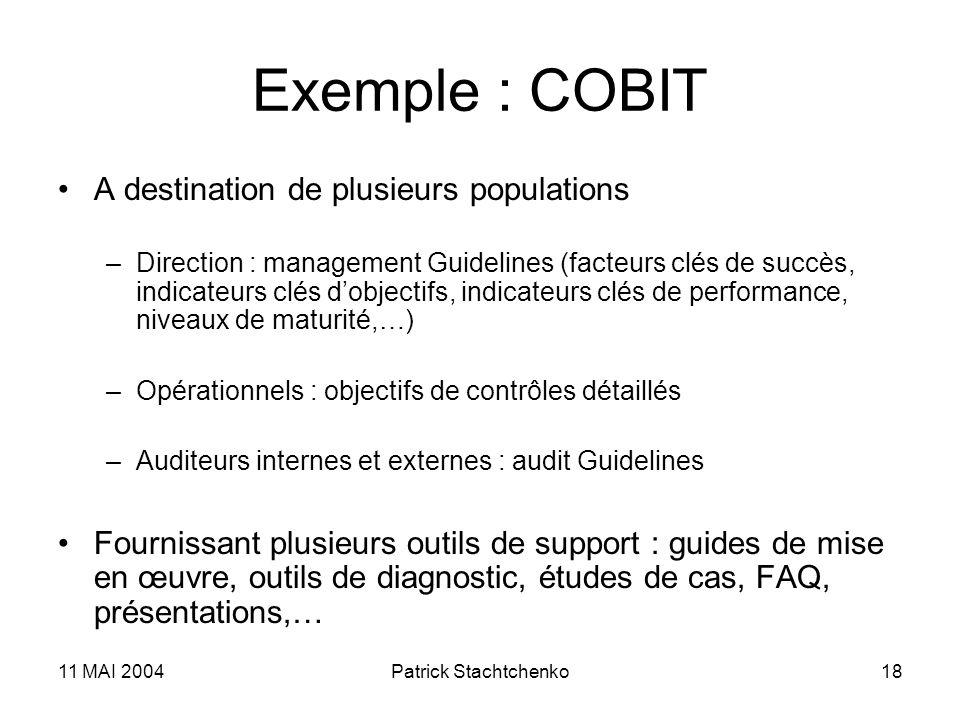 11 MAI 2004Patrick Stachtchenko18 Exemple : COBIT A destination de plusieurs populations –Direction : management Guidelines (facteurs clés de succès,