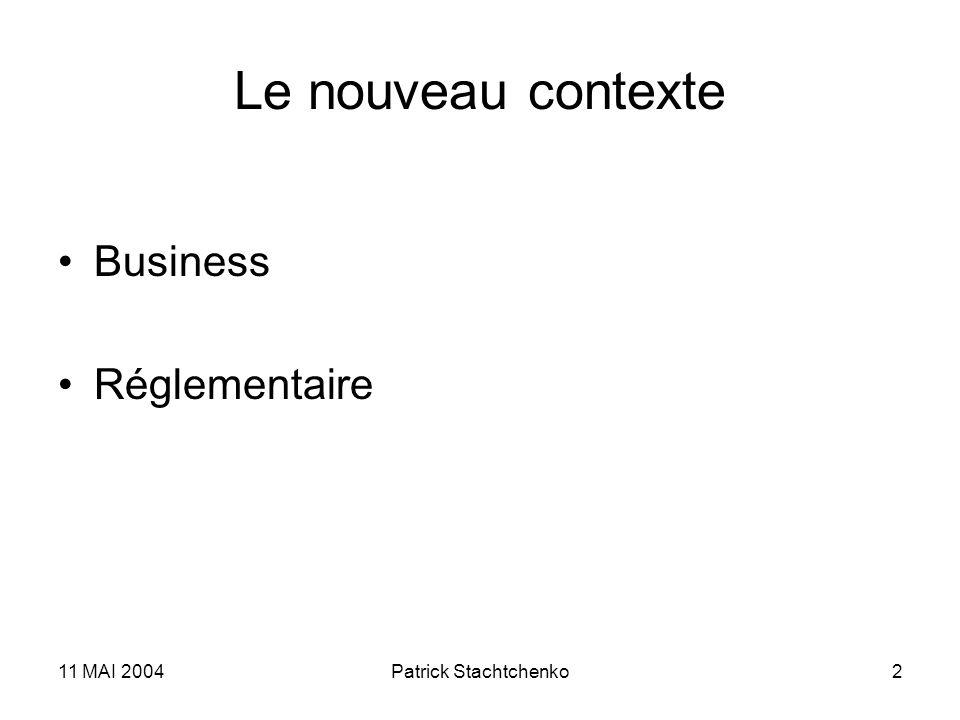 11 MAI 2004Patrick Stachtchenko2 Le nouveau contexte Business Réglementaire