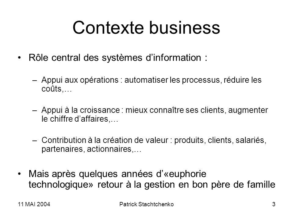 11 MAI 2004Patrick Stachtchenko3 Contexte business Rôle central des systèmes dinformation : –Appui aux opérations : automatiser les processus, réduire