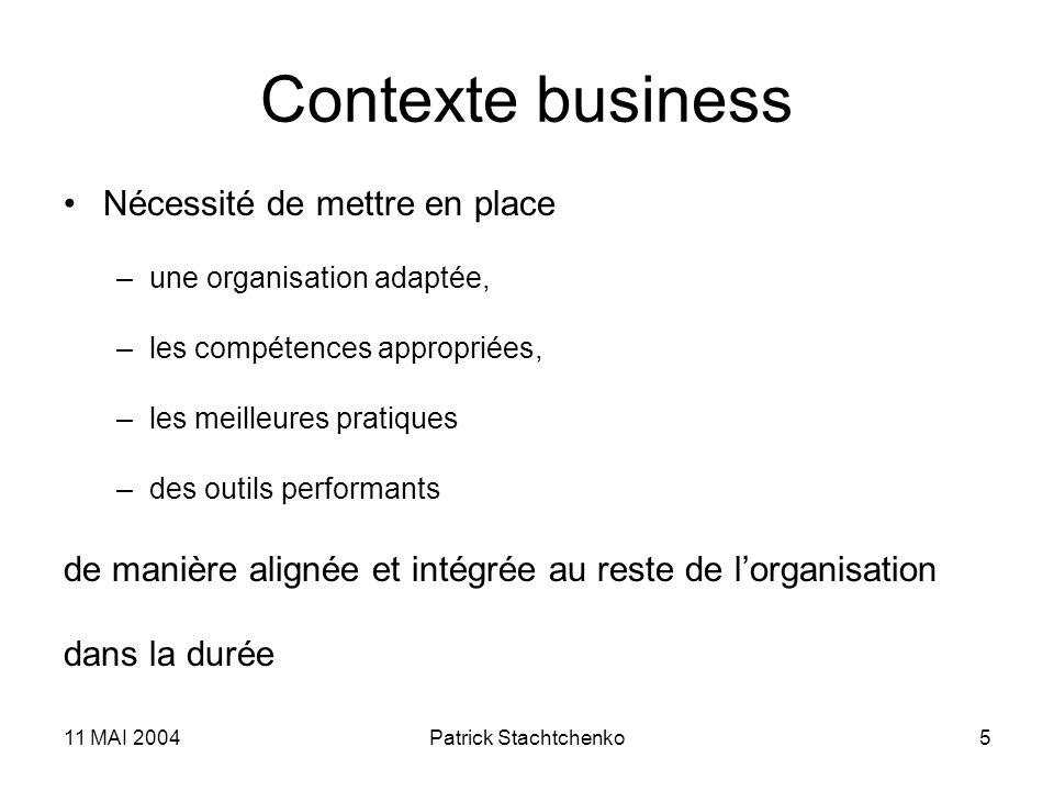 11 MAI 2004Patrick Stachtchenko5 Contexte business Nécessité de mettre en place –une organisation adaptée, –les compétences appropriées, –les meilleur