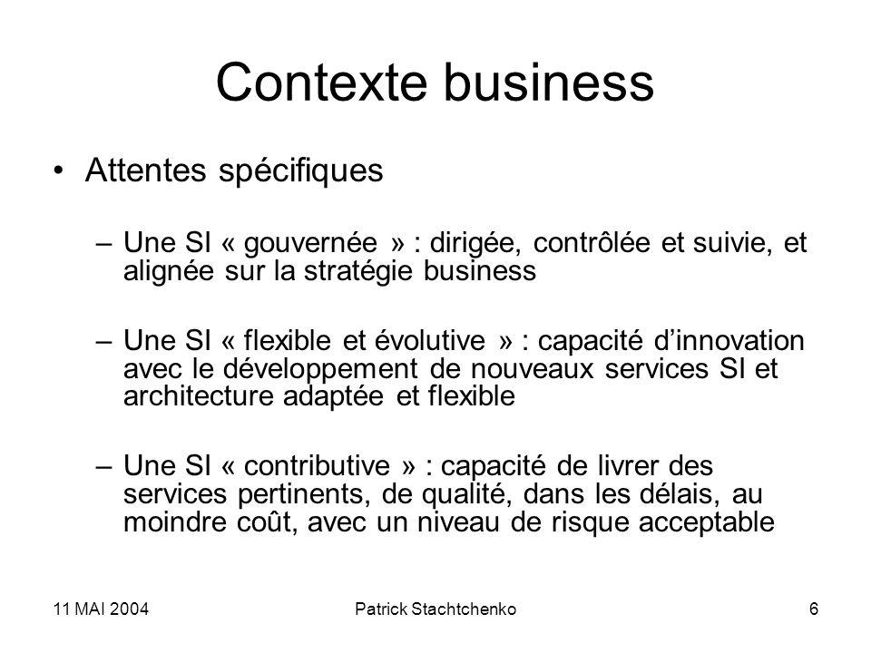 11 MAI 2004Patrick Stachtchenko6 Contexte business Attentes spécifiques –Une SI « gouvernée » : dirigée, contrôlée et suivie, et alignée sur la straté