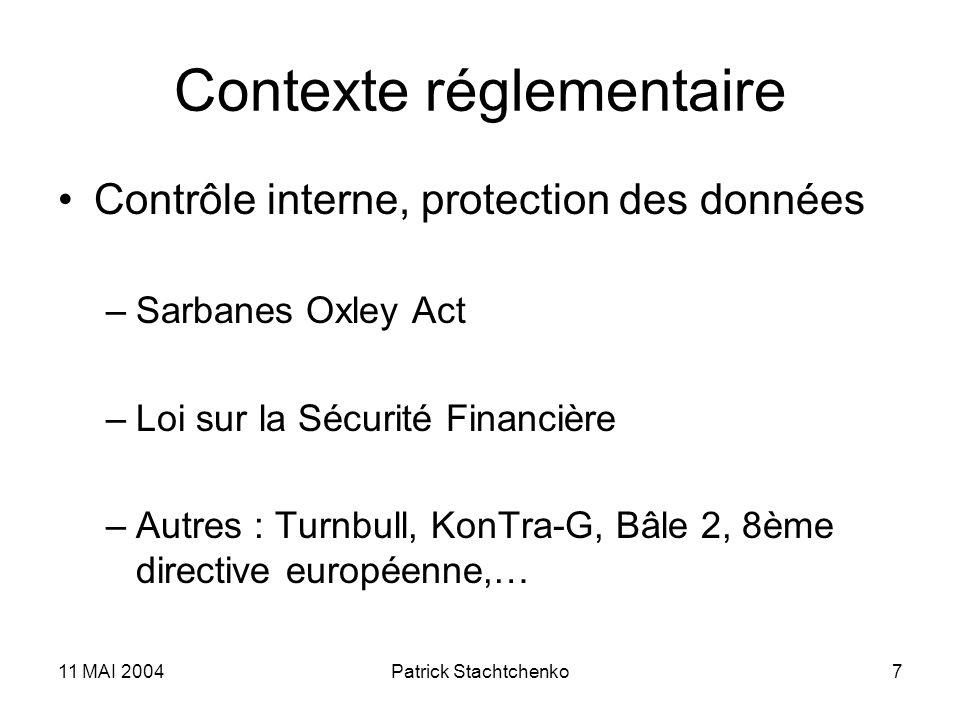 11 MAI 2004Patrick Stachtchenko7 Contexte réglementaire Contrôle interne, protection des données –Sarbanes Oxley Act –Loi sur la Sécurité Financière –