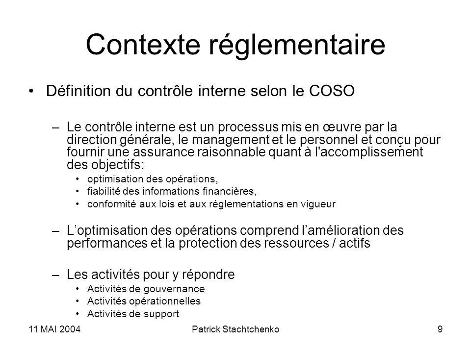 11 MAI 2004Patrick Stachtchenko9 Contexte réglementaire Définition du contrôle interne selon le COSO –Le contrôle interne est un processus mis en œuvr
