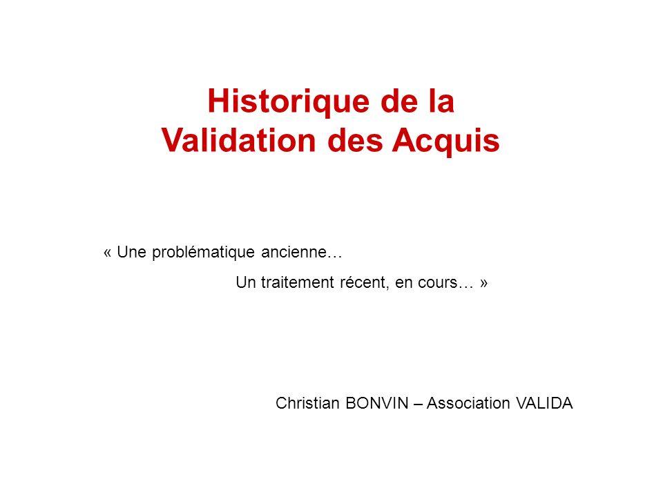 Historique de la Validation des Acquis « Une problématique ancienne… Un traitement récent, en cours… » Christian BONVIN – Association VALIDA