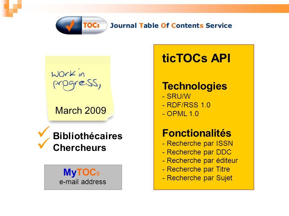 March 2009 Bibliothécaires Chercheurs ticTOCs API Technologies - SRU/W - RDF/RSS 1.0 - OPML 1.0 Fonctionalités - Recherche par ISSN - Recherche par DDC - Recherche par éditeur - Recherche par Titre - Recherche par Sujet MyTOC s e-mail address