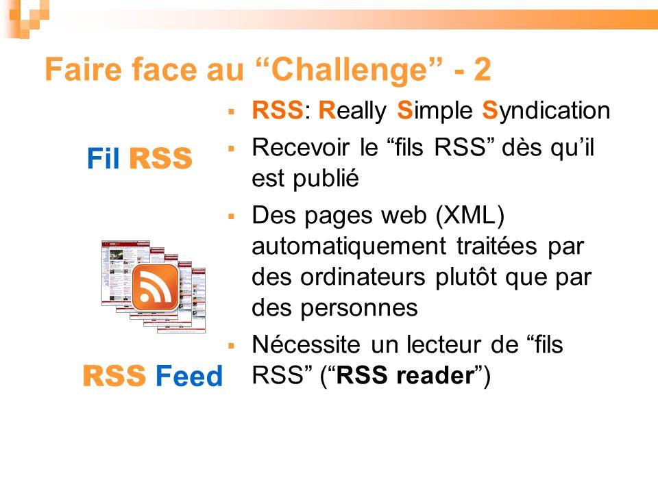 RSS: Really Simple Syndication Recevoir le fils RSS dès quil est publié Des pages web (XML) automatiquement traitées par des ordinateurs plutôt que par des personnes Nécessite un lecteur de fils RSS (RSS reader) Faire face au Challenge - 2 Fil RSS RSS Feed
