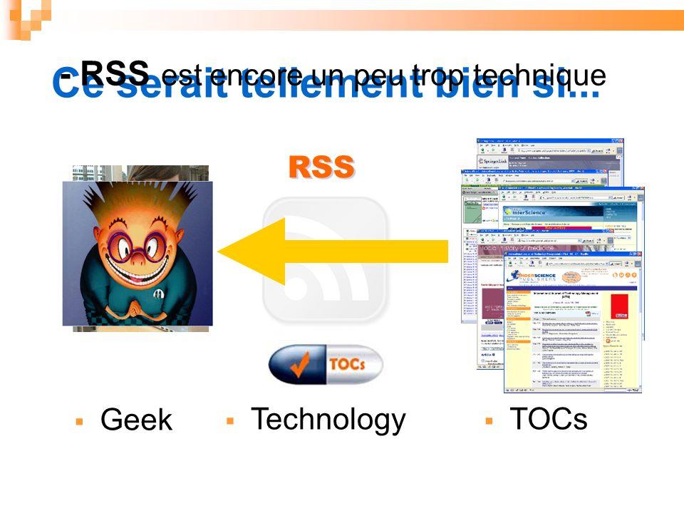 RSS Ce serait tellement bien si... TOCs Technology User Geek - RSS est encore un peu trop technique