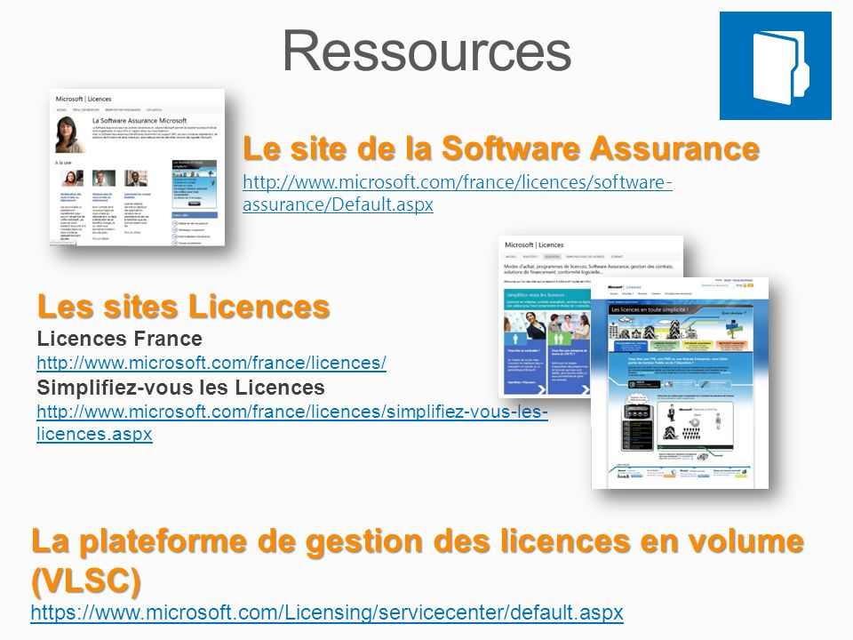 Le site de la Software Assurance http://www.microsoft.com/france/licences/software- assurance/Default.aspx Les sites Licences Licences France http://www.microsoft.com/france/licences/ Simplifiez-vous les Licences http://www.microsoft.com/france/licences/simplifiez-vous-les- licences.aspx La plateforme de gestion des licences en volume (VLSC) https://www.microsoft.com/Licensing/servicecenter/default.aspx