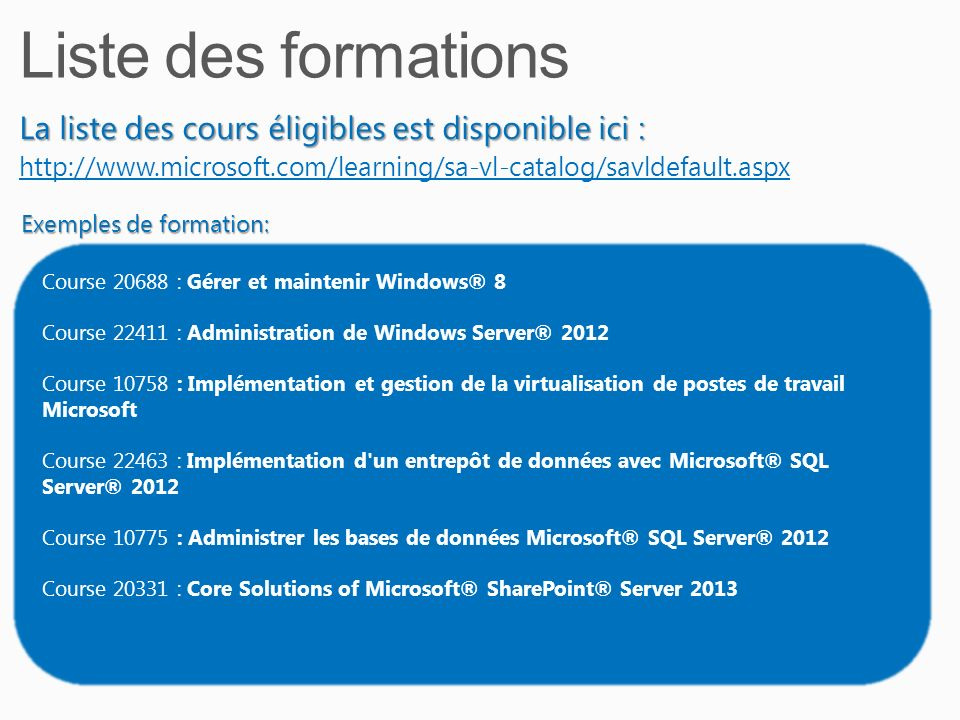 La liste des cours éligibles est disponible ici : http://www.microsoft.com/learning/sa-vl-catalog/savldefault.aspx Course 20688 : Gérer et maintenir Windows® 8 Course 22411 : Administration de Windows Server® 2012 Course 10758 : Implémentation et gestion de la virtualisation de postes de travail Microsoft Course 22463 : Implémentation d un entrepôt de données avec Microsoft® SQL Server® 2012 Course 10775 : Administrer les bases de données Microsoft® SQL Server® 2012 Course 20331 : Core Solutions of Microsoft® SharePoint® Server 2013 Exemples de formation: