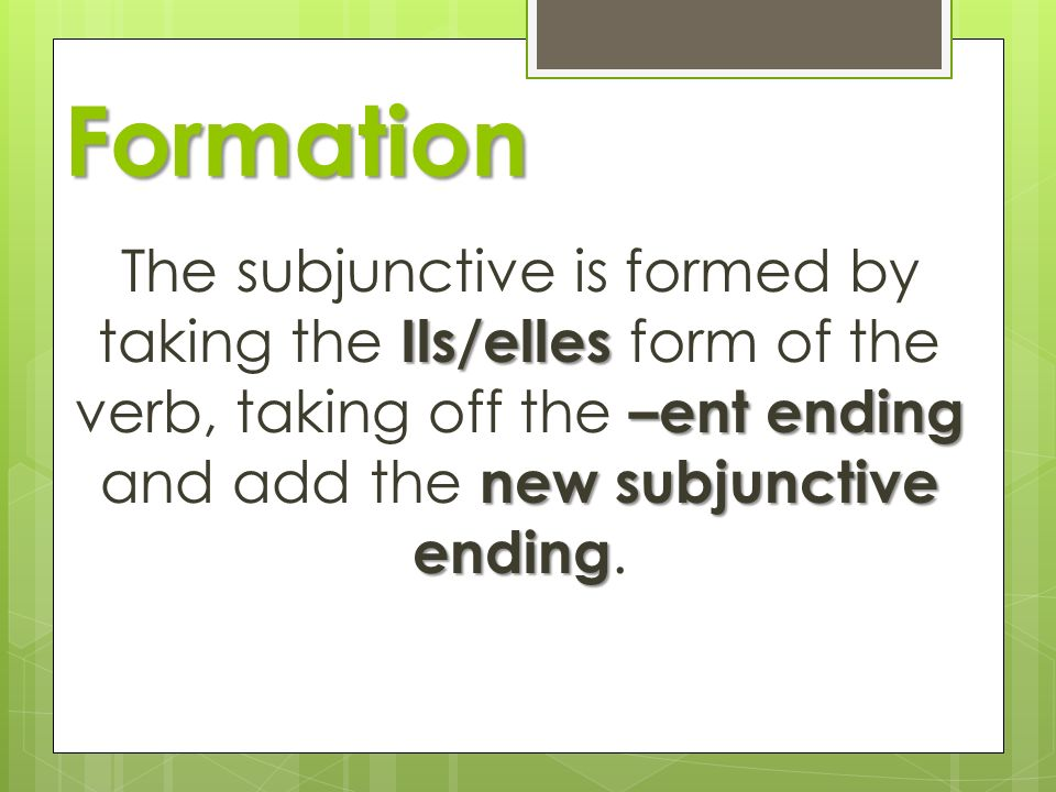 Formation Ils/elles –ent ending new subjunctive ending The subjunctive is formed by taking the Ils/elles form of the verb, taking off the –ent ending