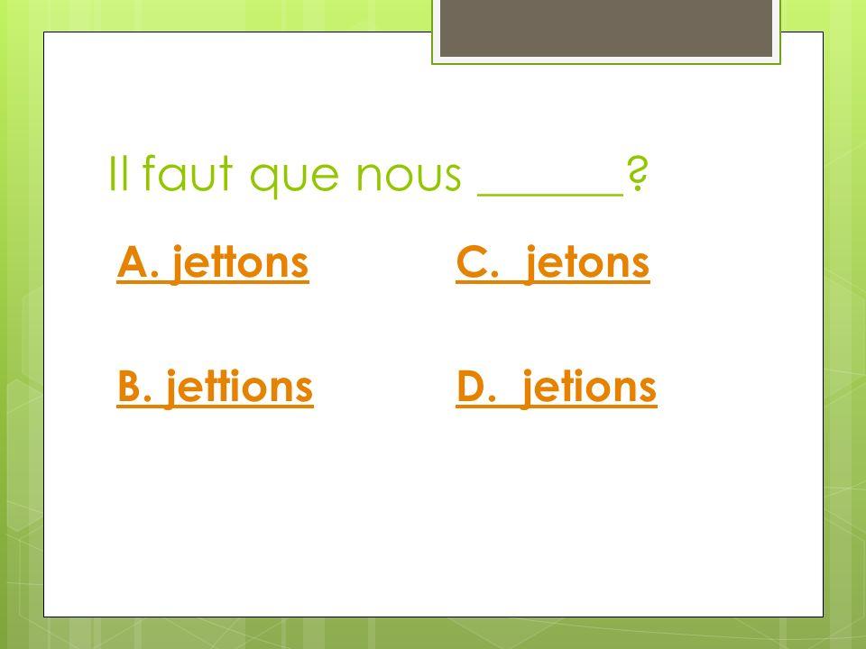 Il faut que nous ______? A. jettons B. jettions C. jetons D. jetions
