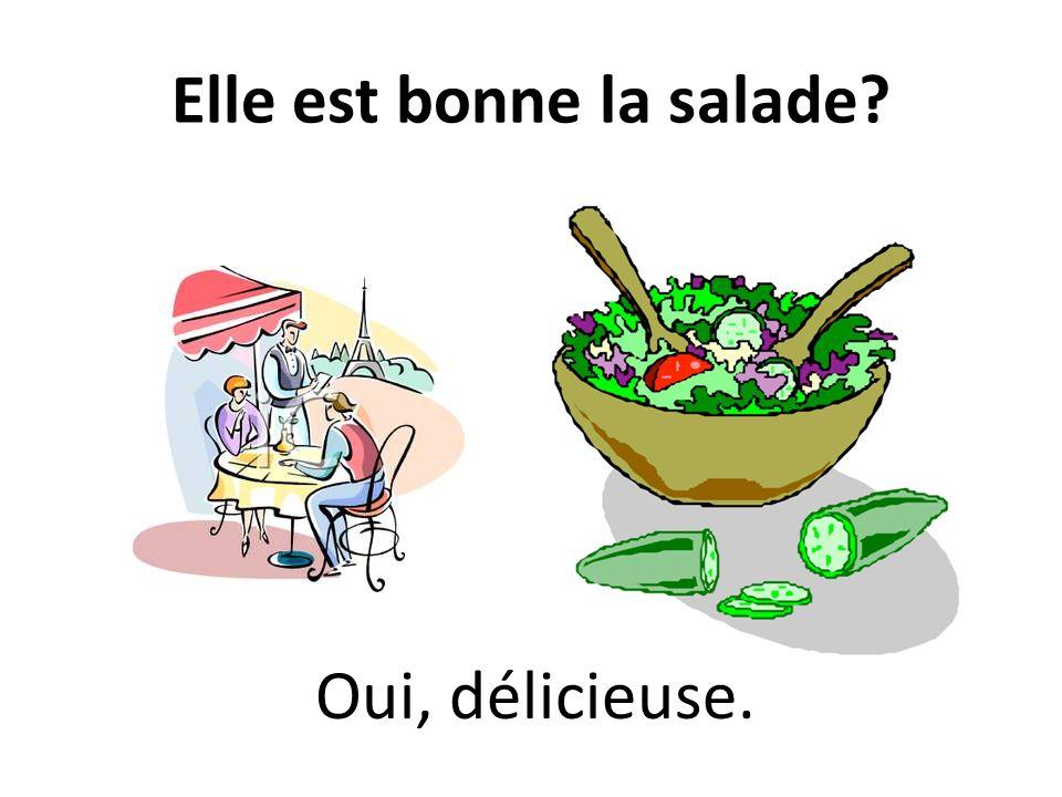 Elle est bonne la salade Oui, délicieuse.