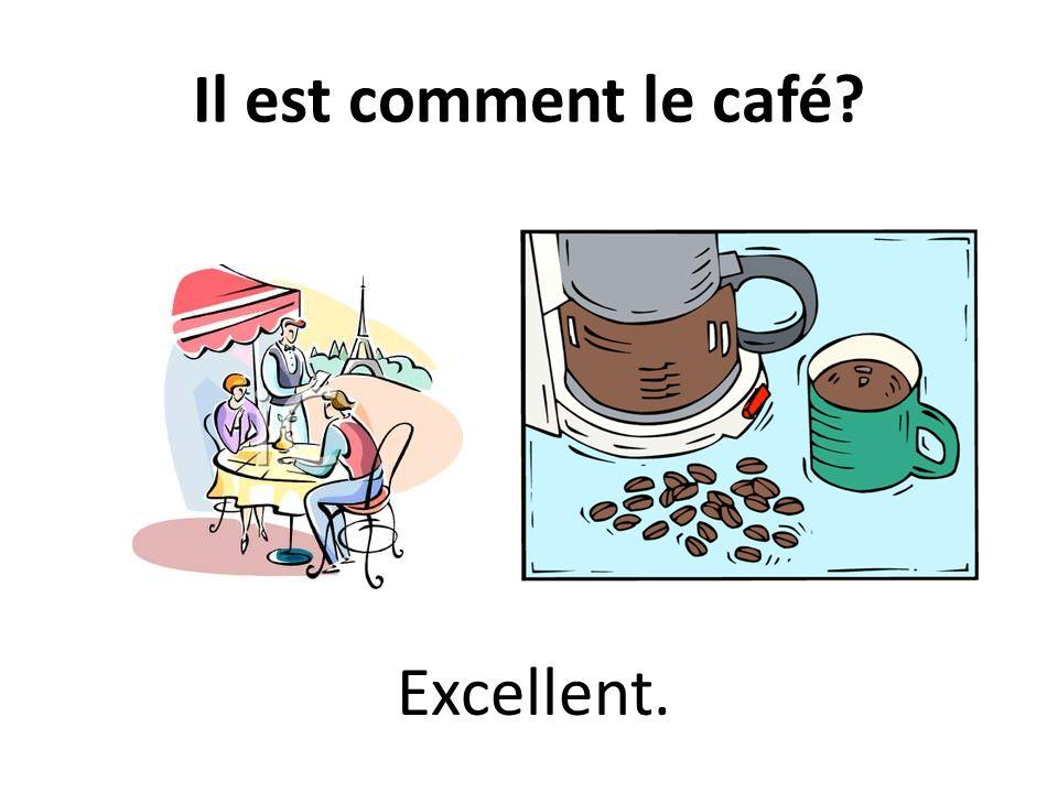 Il est comment le café? Excellent.