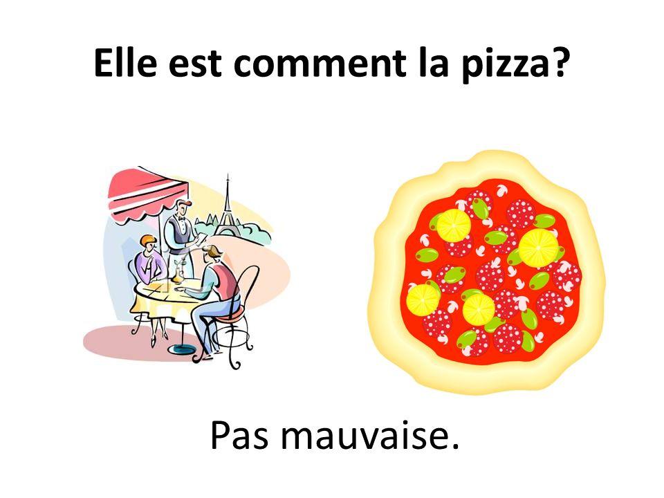 Elle est comment la pizza? Pas mauvaise.