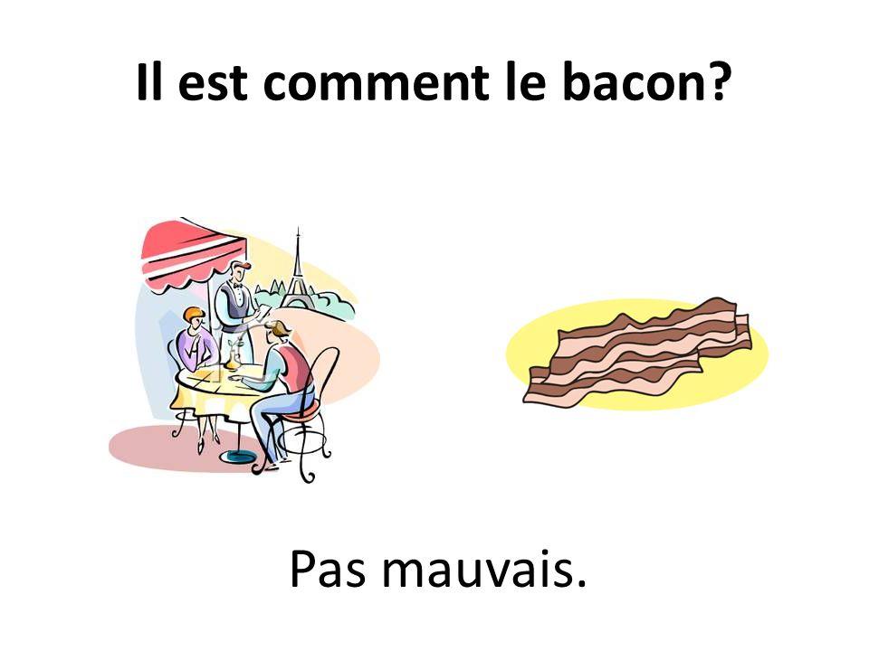 Il est comment le bacon? Pas mauvais.