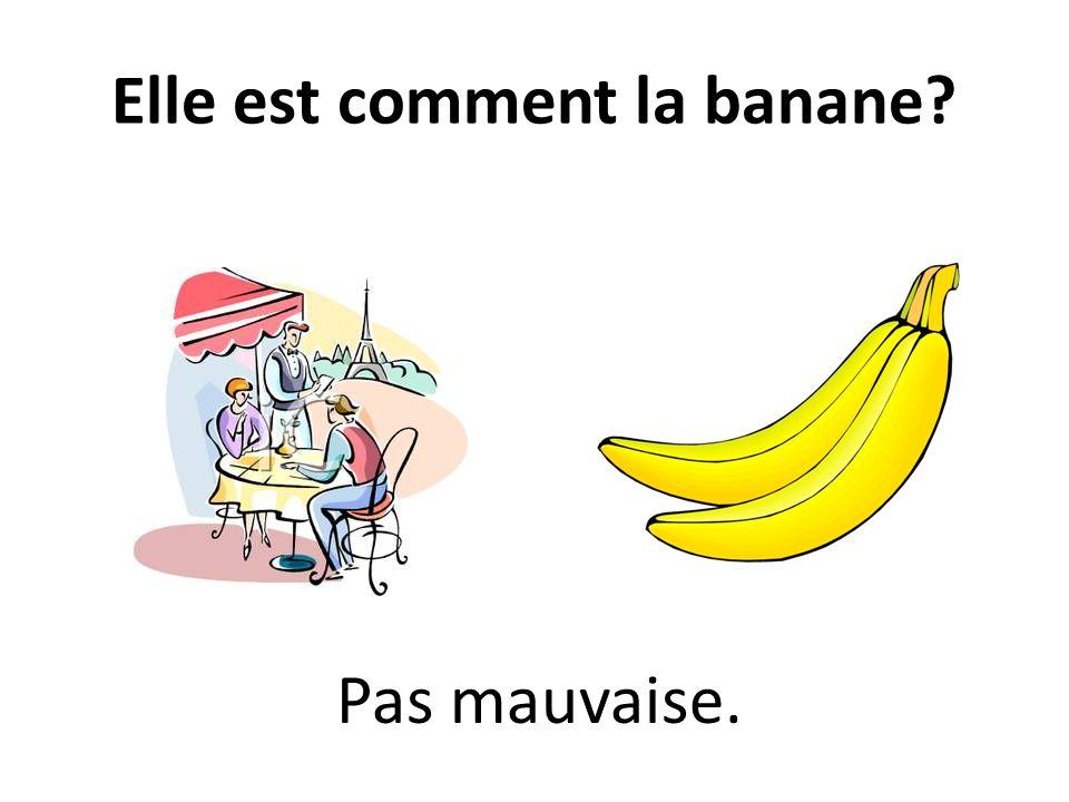 Elle est comment la banane? Pas mauvaise.