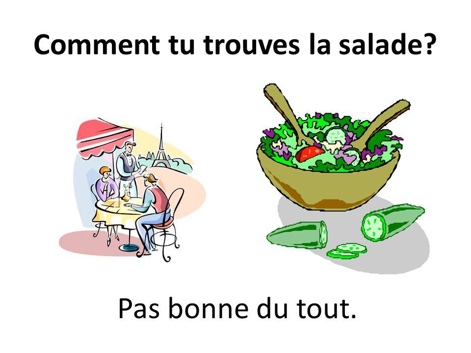 Comment tu trouves la salade? Pas bonne du tout.